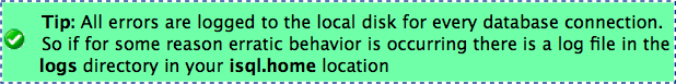 Tip: All errors are logged to the local disk for every database connection. So if for some reason erratic behavior is occurring there is a log file in the logs directory in your isql.home location